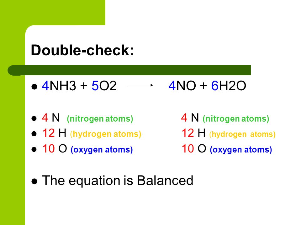 Double-check: 4NH3 + 5O2 4NO + 6H2O The equation is Balanced