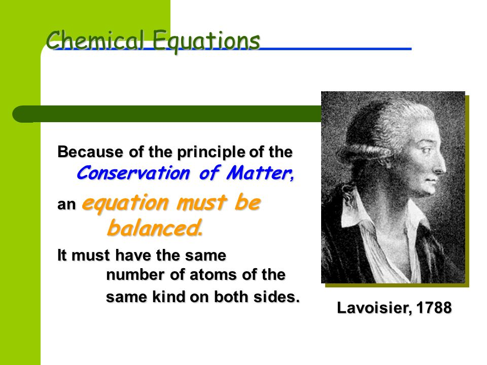 Chemical Equations Lavoisier, Because of the principle of the Conservation of Matter, an equation must be balanced.
