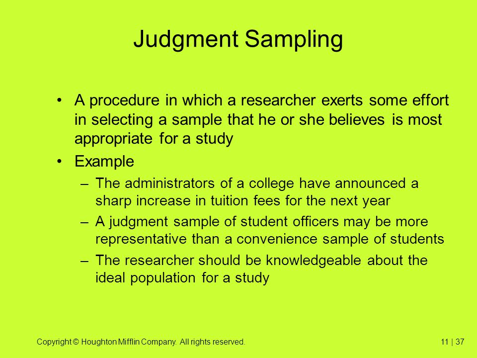 Judgment Sampling A procedure in which a researcher exerts some effort in selecting a sample that he or she believes is most appropriate for a study.