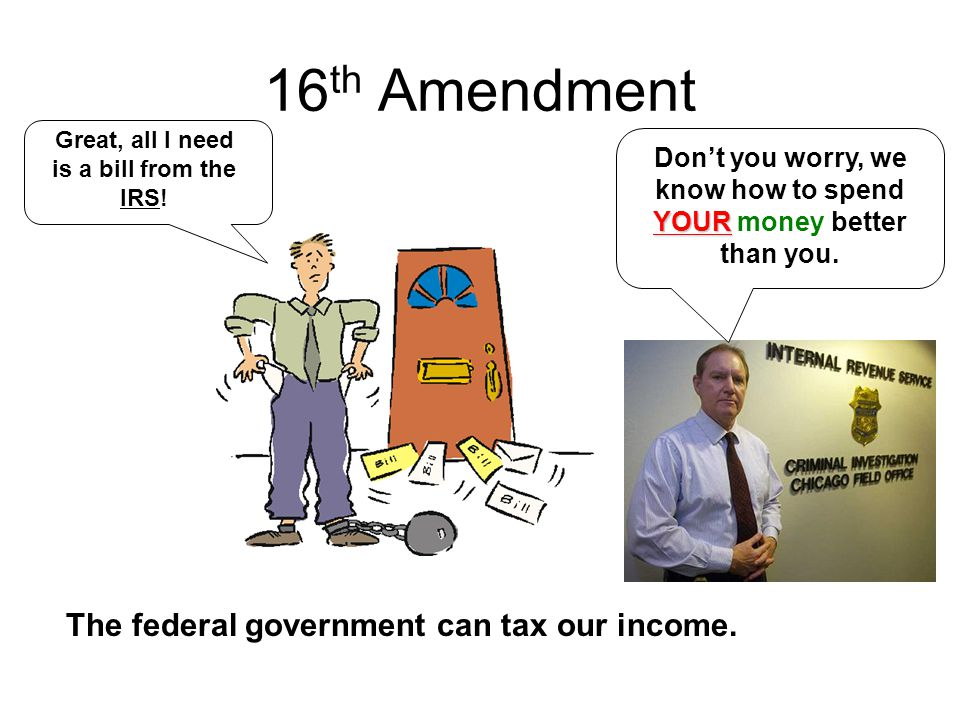 16th Amendment The federal government can tax our income.