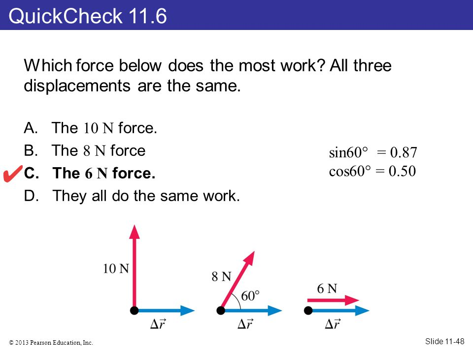 QuickCheck 11.6 Which force below does the most work All three displacements are the same. The 10 N force.
