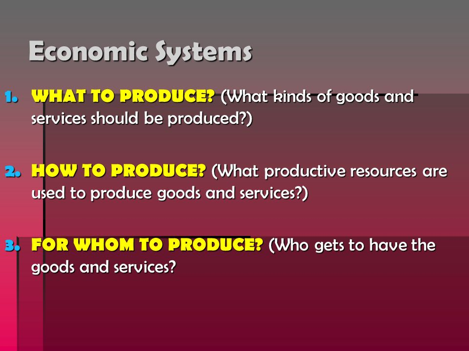 Economic Systems WHAT TO PRODUCE (What kinds of goods and services should be produced )