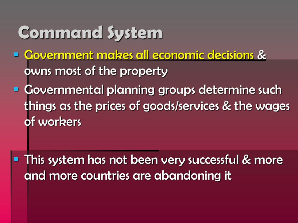 Command System Government makes all economic decisions & owns most of the property.
