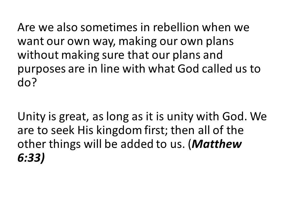 Are we also sometimes in rebellion when we want our own way, making our own plans without making sure that our plans and purposes are in line with what God called us to do.
