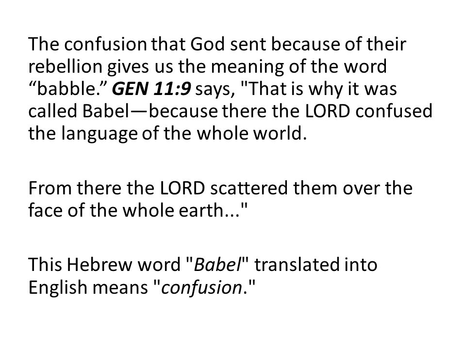 The confusion that God sent because of their rebellion gives us the meaning of the word babble. GEN 11:9 says, That is why it was called Babel—because there the LORD confused the language of the whole world.