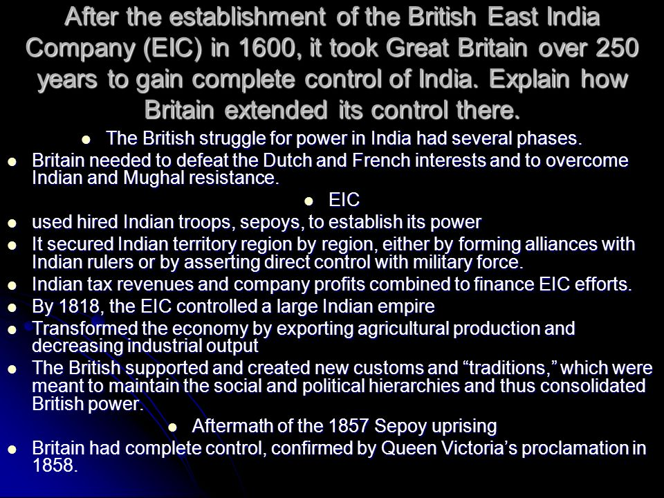 After the establishment of the British East India Company (EIC) in 1600, it took Great Britain over 250 years to gain complete control of India. Explain how Britain extended its control there.