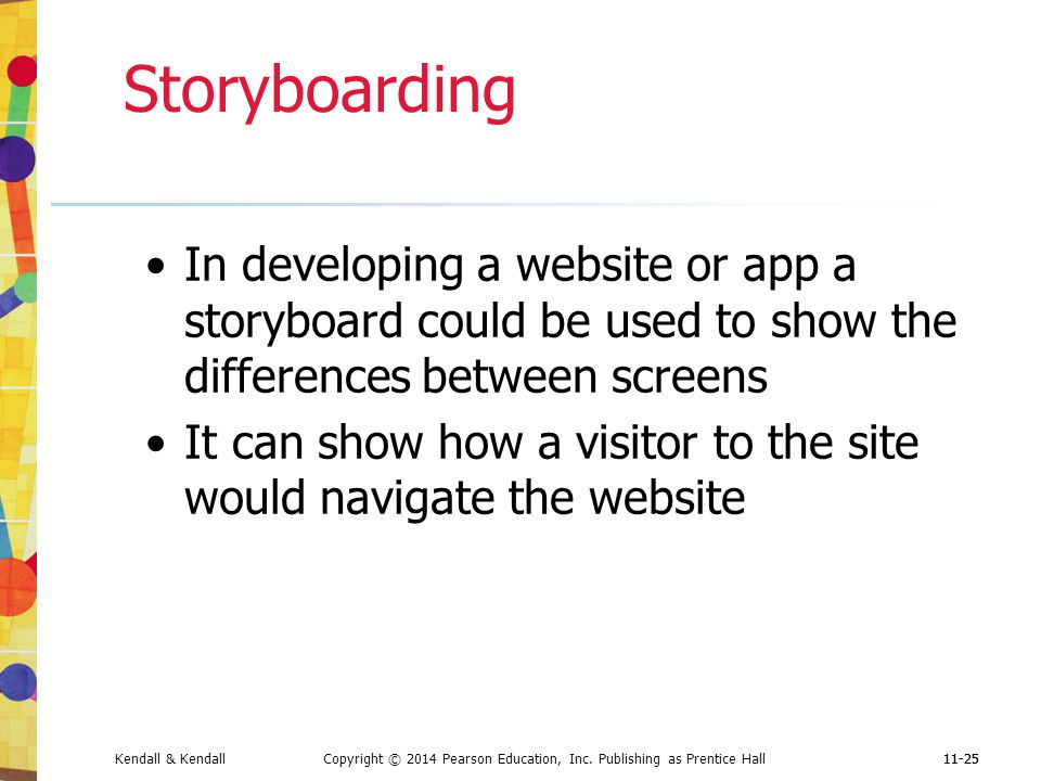 Storyboarding In developing a website or app a storyboard could be used to show the differences between screens.