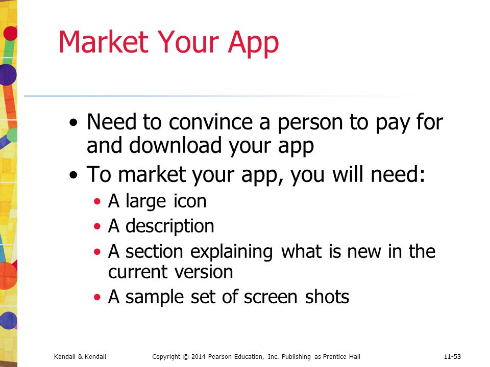 Market Your App Need to convince a person to pay for and download your app. To market your app, you will need: