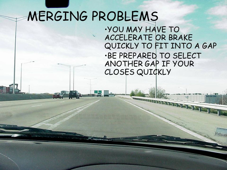 MERGING PROBLEMS YOU MAY HAVE TO ACCELERATE OR BRAKE QUICKLY TO FIT INTO A GAP.