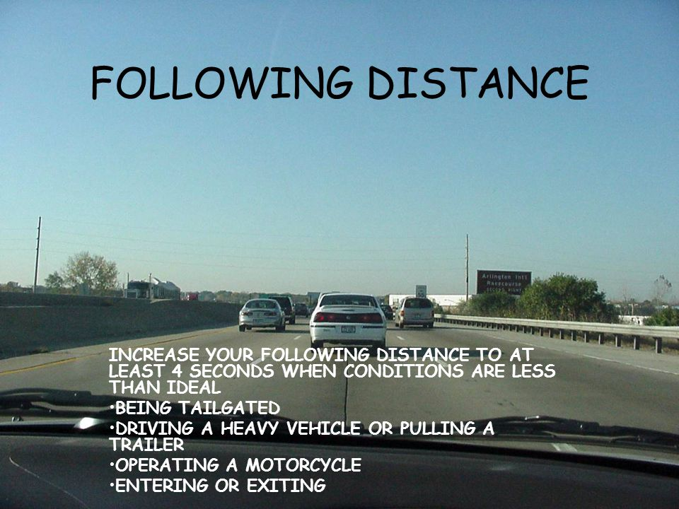 FOLLOWING DISTANCE INCREASE YOUR FOLLOWING DISTANCE TO AT LEAST 4 SECONDS WHEN CONDITIONS ARE LESS THAN IDEAL.