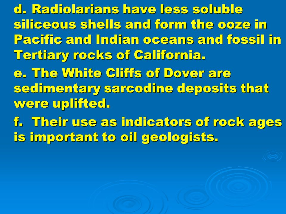 d. Radiolarians have less soluble siliceous shells and form the ooze in Pacific and Indian oceans and fossil in Tertiary rocks of California.