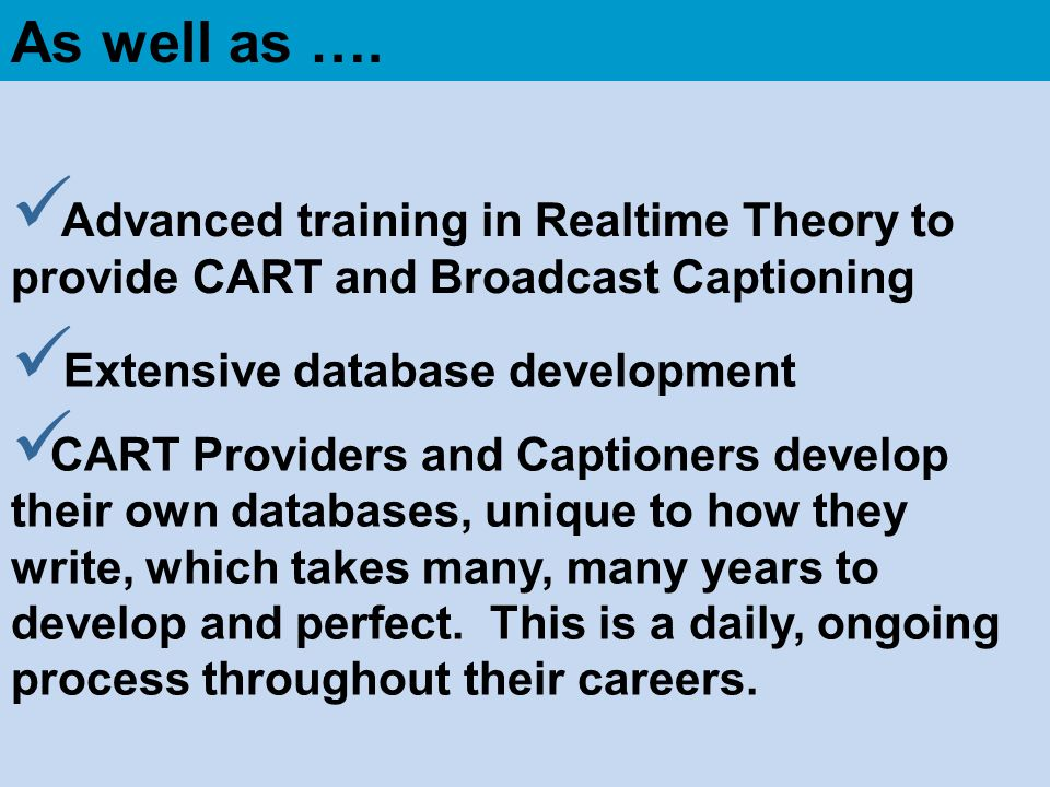 As well as …. Advanced training in Realtime Theory to provide CART and Broadcast Captioning. Extensive database development.
