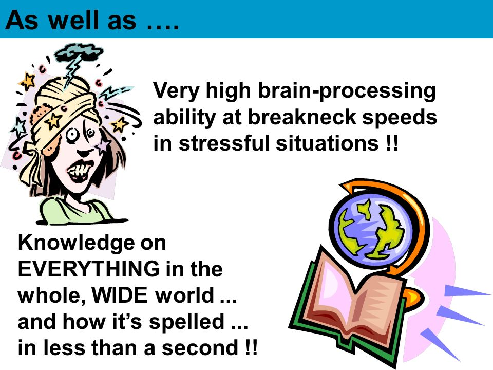 As well as …. Very high brain-processing ability at breakneck speeds in stressful situations !!