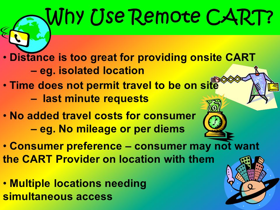 Why Use Remote CART Distance is too great for providing onsite CART – eg. isolated location.