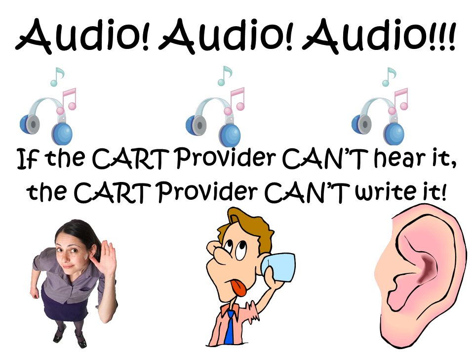If the CART Provider CAN'T hear it, the CART Provider CAN'T write it!