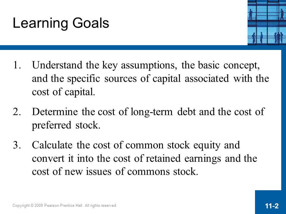 Learning Goals Understand the key assumptions, the basic concept, and the specific sources of capital associated with the cost of capital.