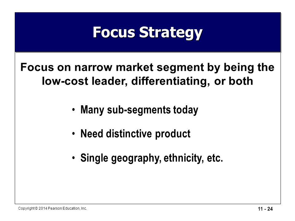 Focus Strategy Focus on narrow market segment by being the low-cost leader, differentiating, or both.