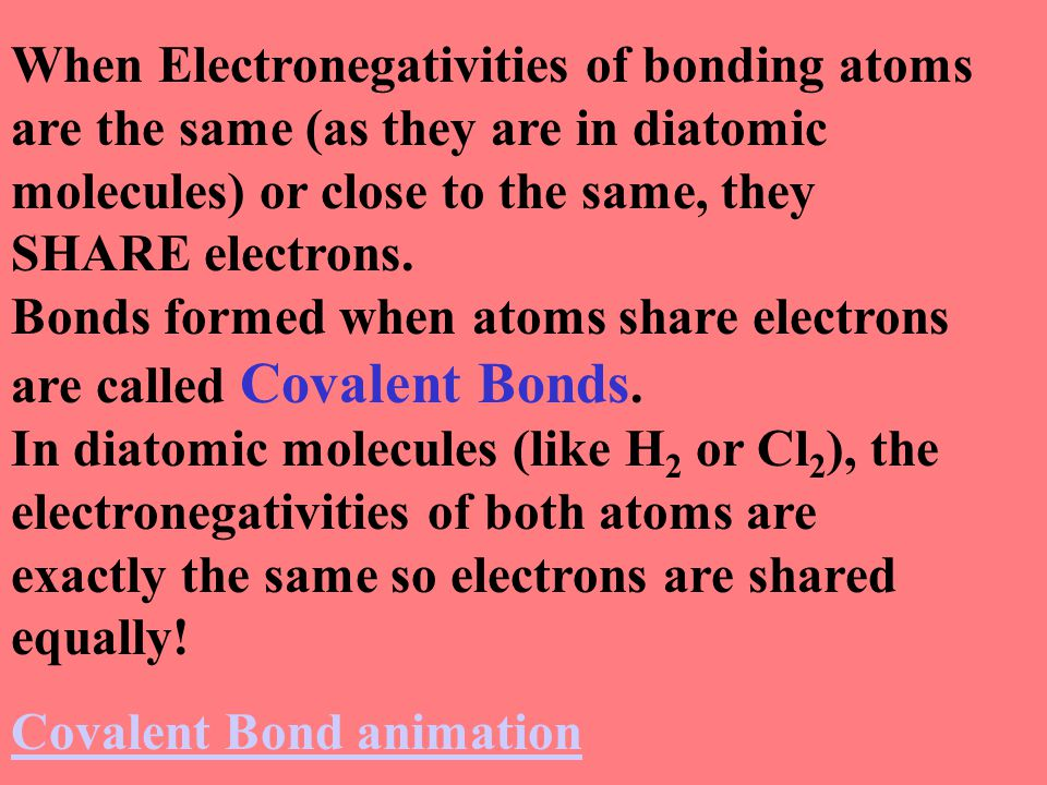 When Electronegativities of bonding atoms are the same (as they are in diatomic molecules) or close to the same, they SHARE electrons. Bonds formed when atoms share electrons are called Covalent Bonds. In diatomic molecules (like H2 or Cl2), the electronegativities of both atoms are exactly the same so electrons are shared equally!