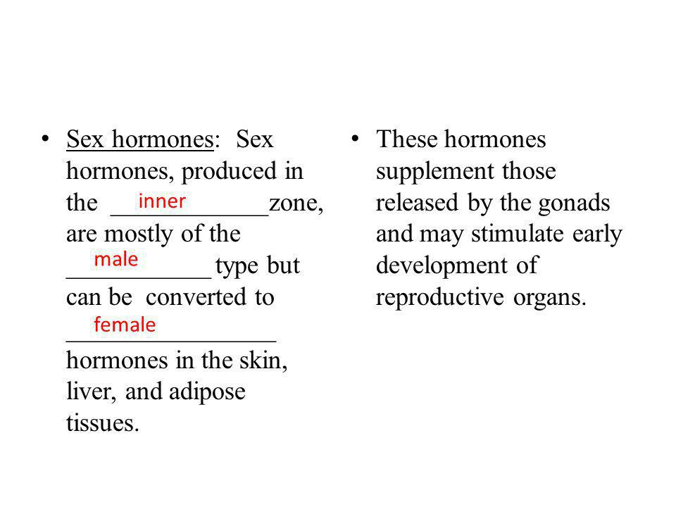 Sex hormones: Sex hormones, produced in the ____________zone, are mostly of the ___________ type but can be converted to ________________ hormones in the skin, liver, and adipose tissues.