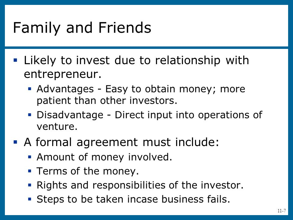 Family and Friends Likely to invest due to relationship with entrepreneur. Advantages - Easy to obtain money; more patient than other investors.
