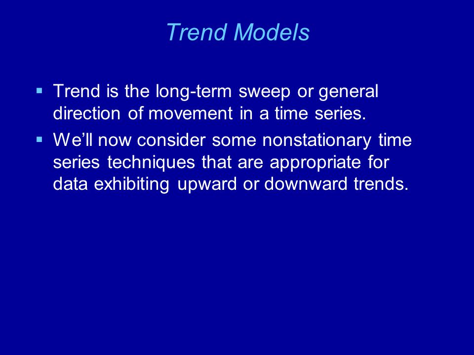 Trend Models Trend is the long-term sweep or general direction of movement in a time series.