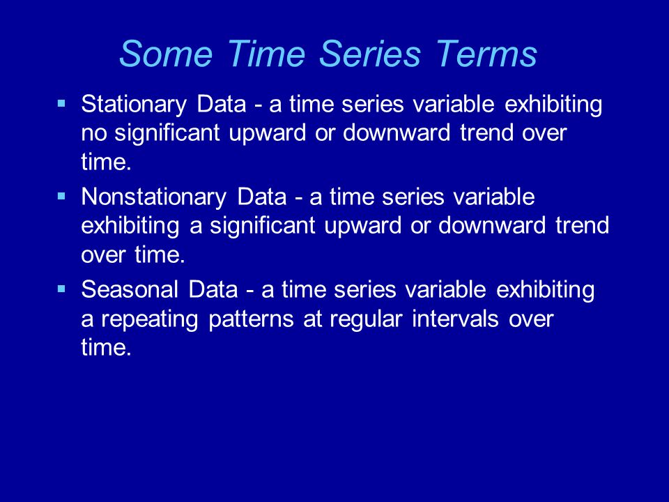 Some Time Series Terms Stationary Data - a time series variable exhibiting no significant upward or downward trend over time.