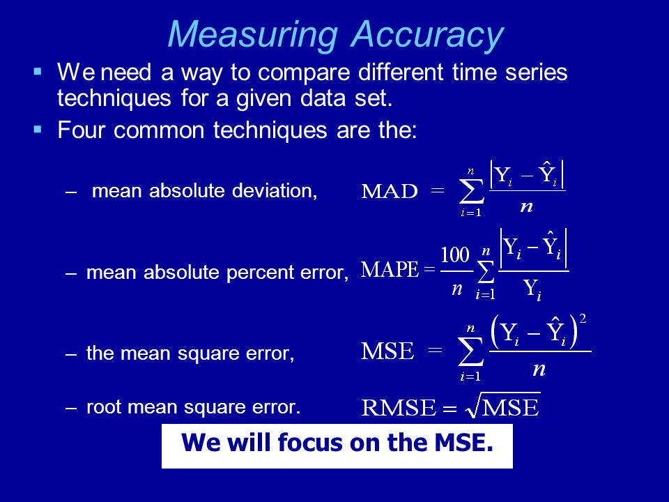 Measuring Accuracy We need a way to compare different time series techniques for a given data set. Four common techniques are the: