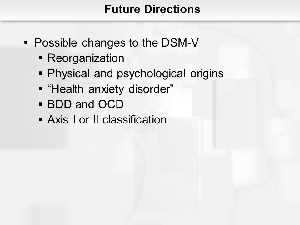 Future Directions Possible changes to the DSM-V. Reorganization. Physical and psychological origins.