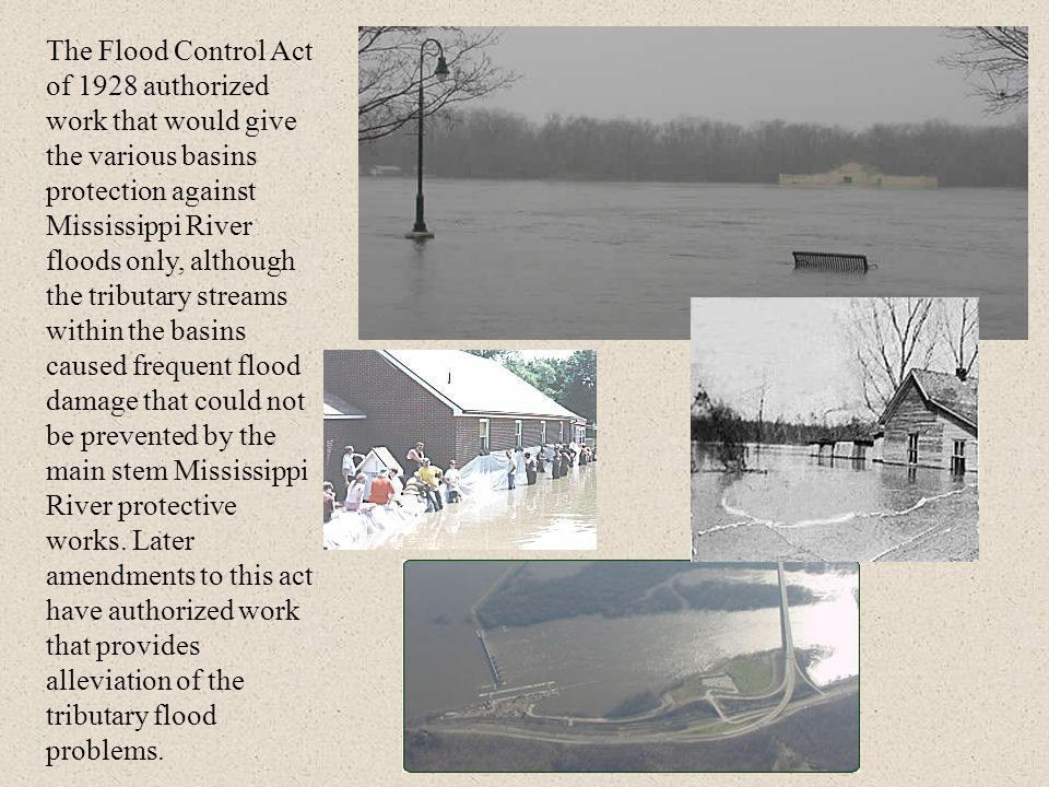 The Flood Control Act of 1928 authorized work that would give the various basins protection against Mississippi River floods only, although the tributary streams within the basins caused frequent flood damage that could not be prevented by the main stem Mississippi River protective works.