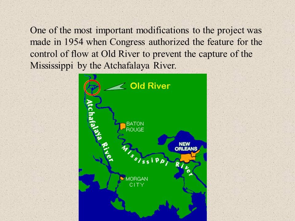 One of the most important modifications to the project was made in 1954 when Congress authorized the feature for the control of flow at Old River to prevent the capture of the Mississippi by the Atchafalaya River.