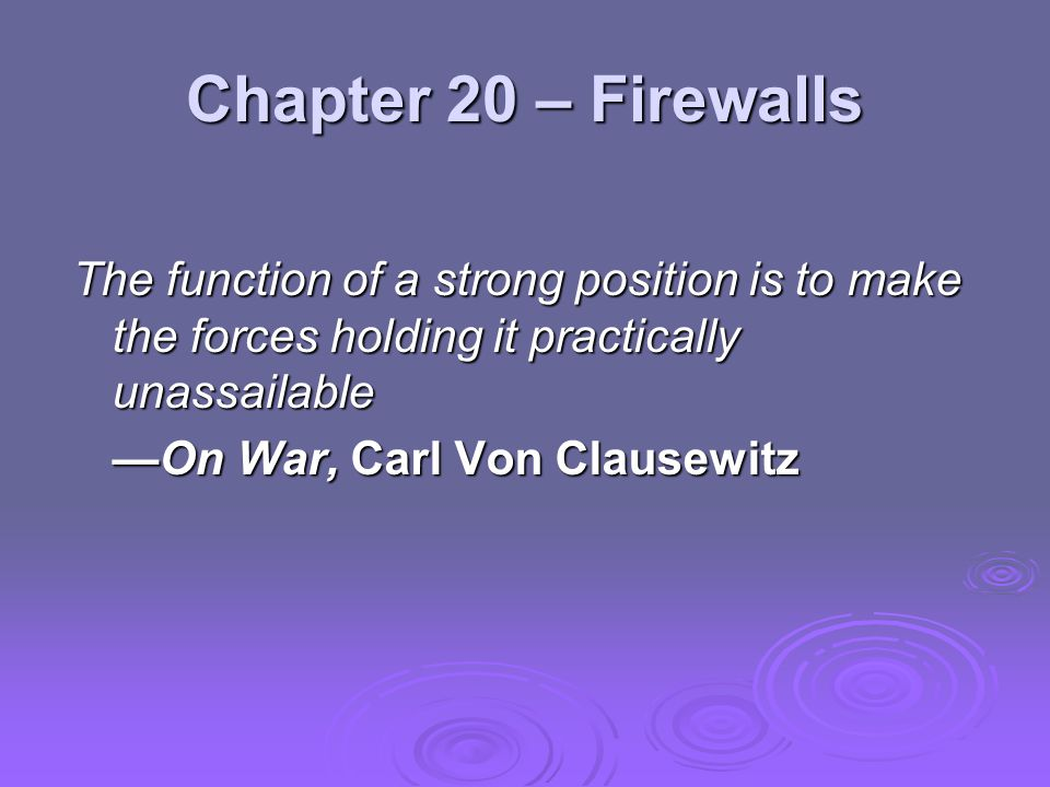 Chapter 20 – Firewalls The function of a strong position is to make the forces holding it practically unassailable.