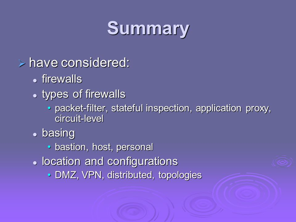 Summary have considered: firewalls types of firewalls basing
