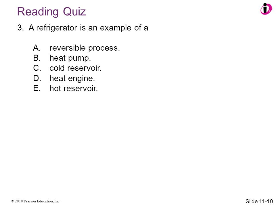 Reading Quiz A refrigerator is an example of a reversible process.