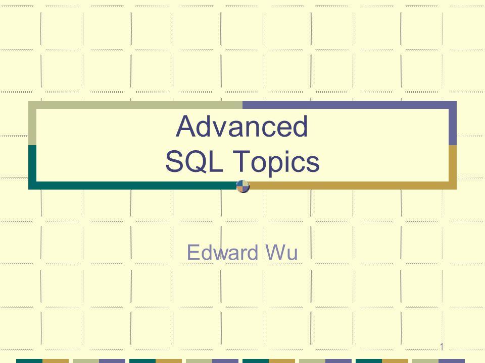 Advanced SQL Topics Edward Wu