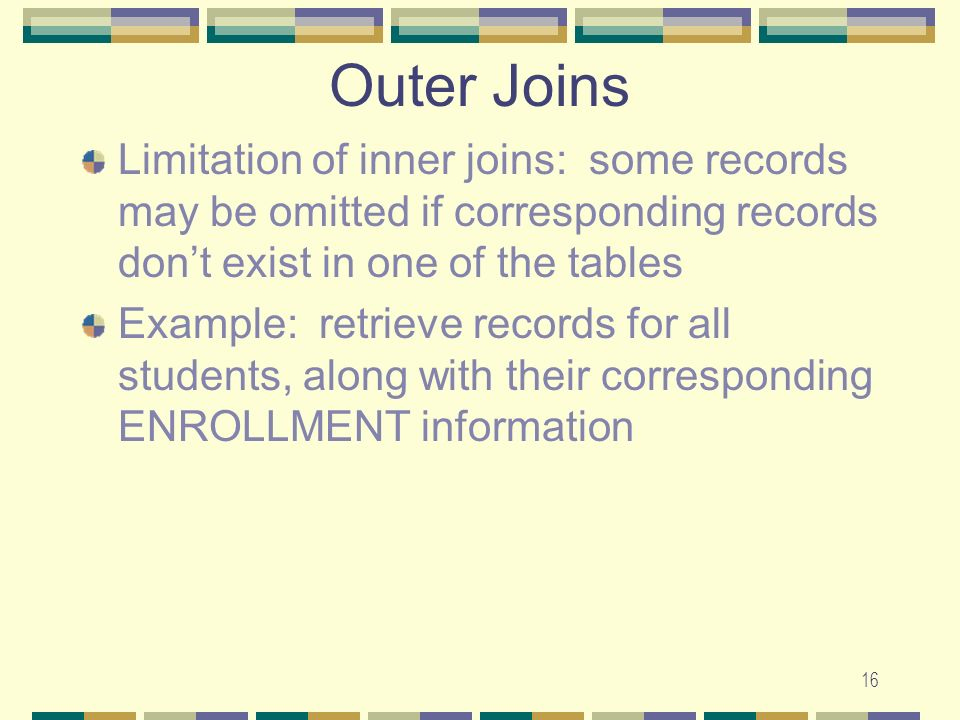 Outer Joins Limitation of inner joins: some records may be omitted if corresponding records don't exist in one of the tables.