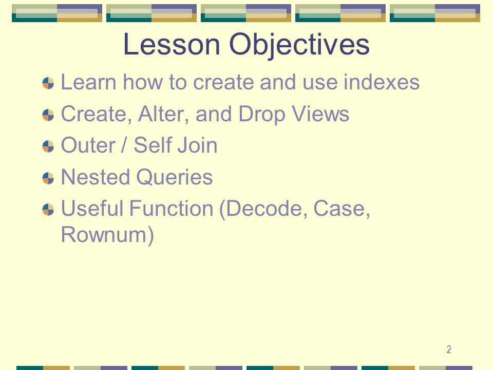 Lesson Objectives Learn how to create and use indexes