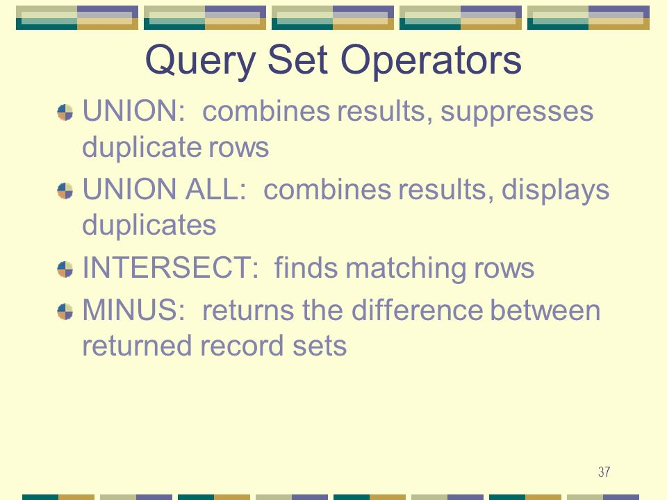 Query Set Operators UNION: combines results, suppresses duplicate rows