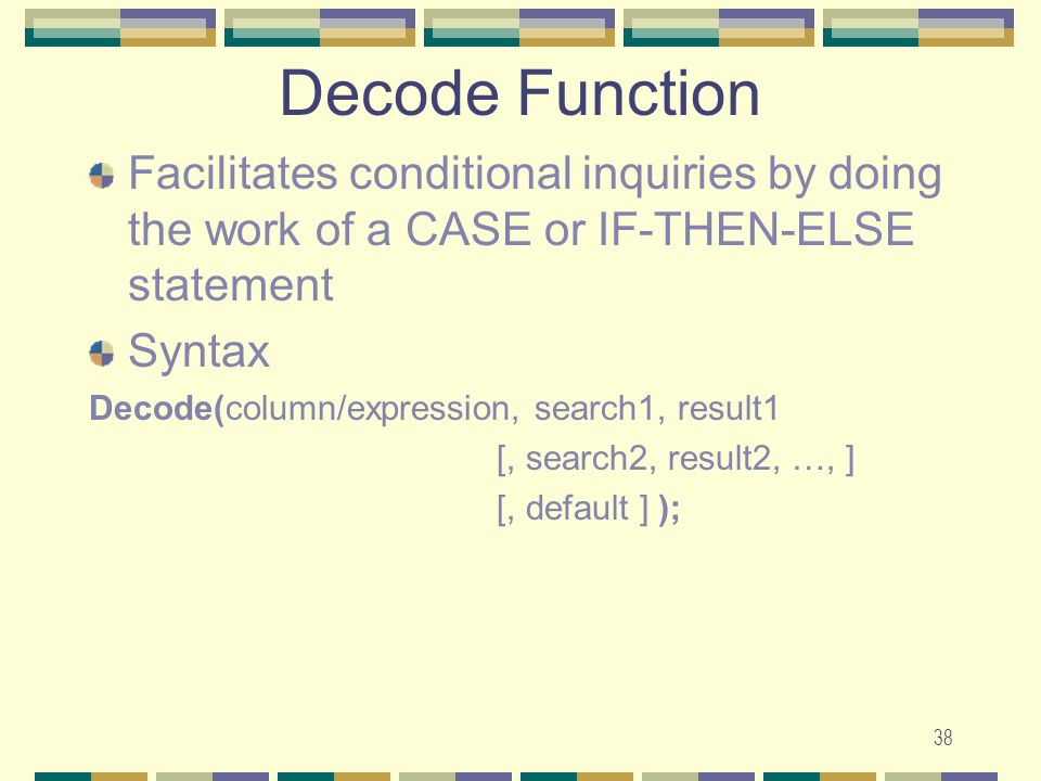 Decode Function Facilitates conditional inquiries by doing the work of a CASE or IF-THEN-ELSE statement.