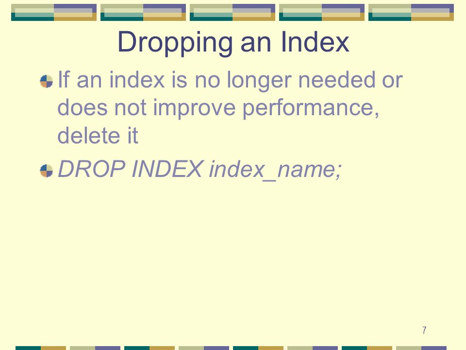 Dropping an Index If an index is no longer needed or does not improve performance, delete it.