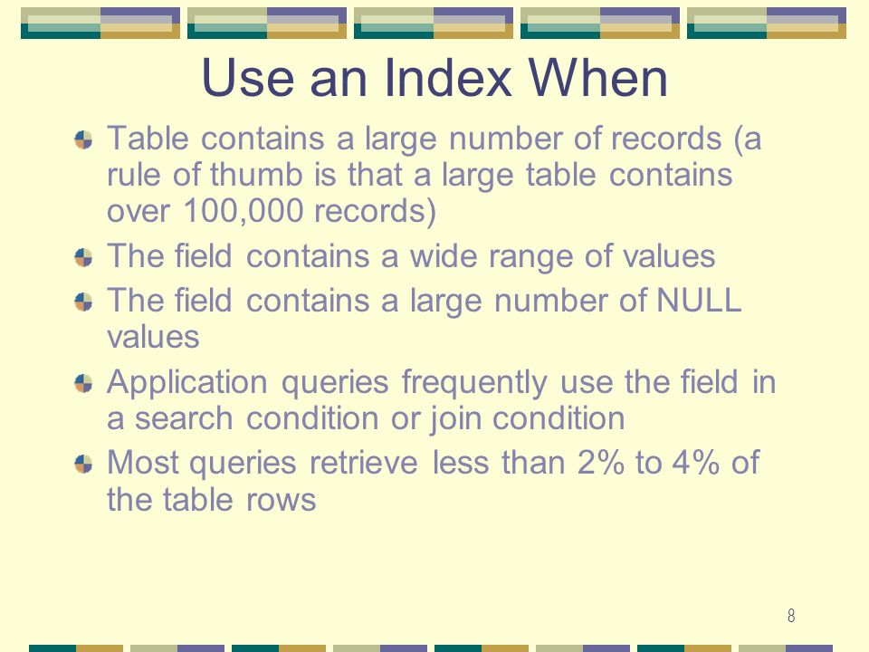 Use an Index When Table contains a large number of records (a rule of thumb is that a large table contains over 100,000 records)