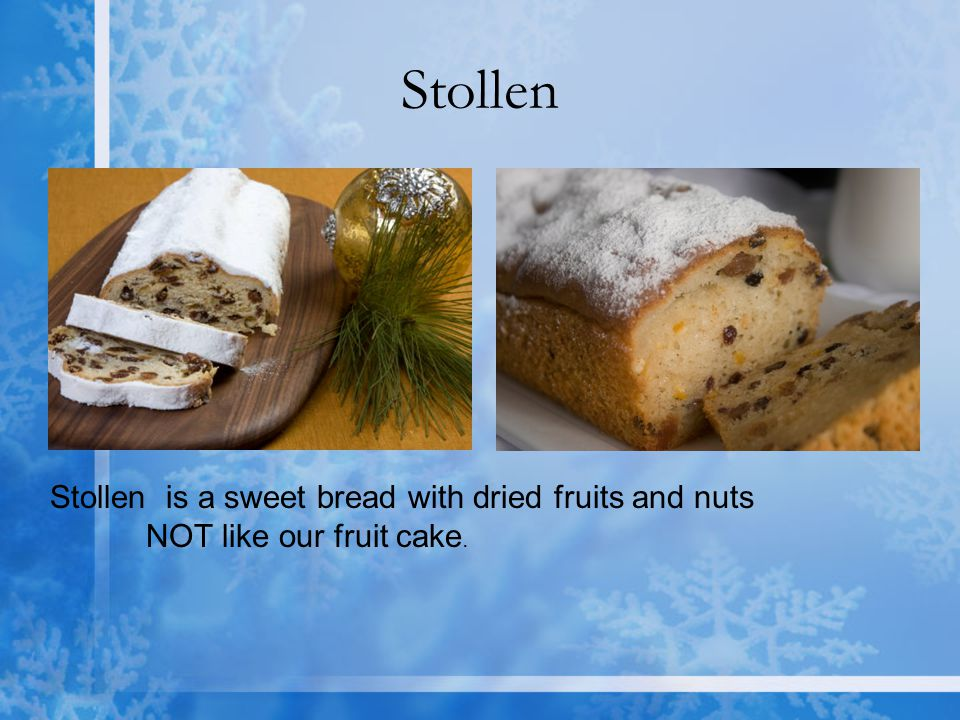 Stollen Stollen is a sweet bread with dried fruits and nuts