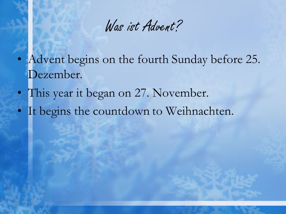 Was ist Advent Advent begins on the fourth Sunday before 25. Dezember. This year it began on 27. November.