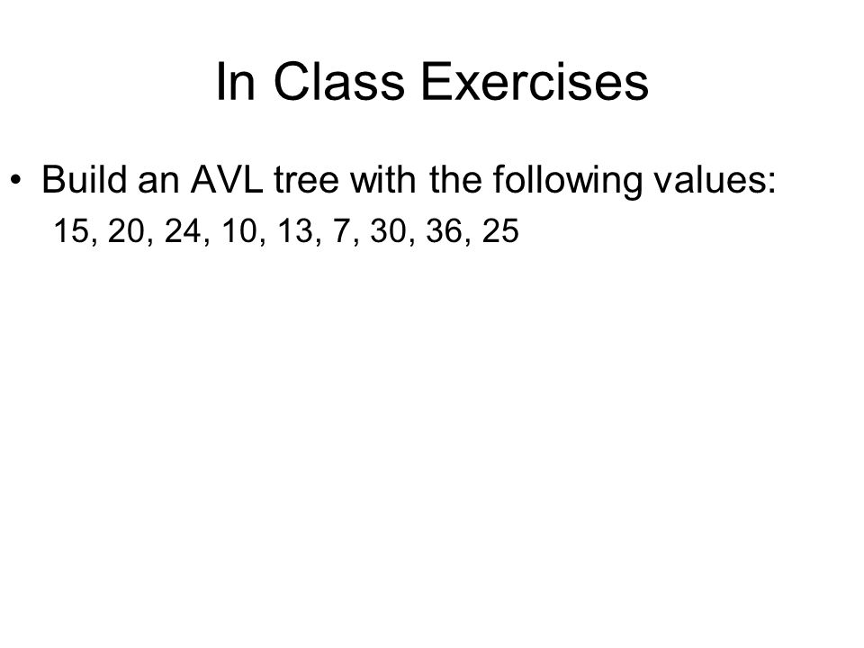 In Class Exercises Build an AVL tree with the following values:
