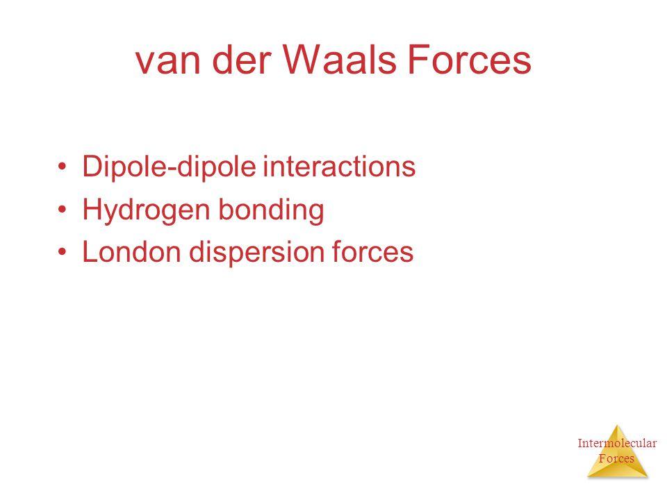 van der Waals Forces Dipole-dipole interactions Hydrogen bonding