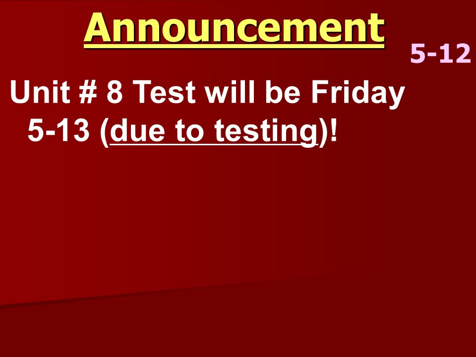 Announcement 5-12 Unit # 8 Test will be Friday 5-13 (due to testing)!