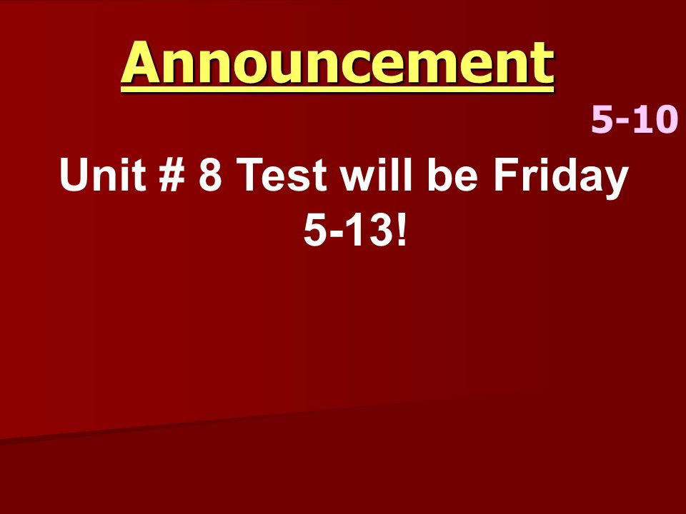 Unit # 8 Test will be Friday 5-13!