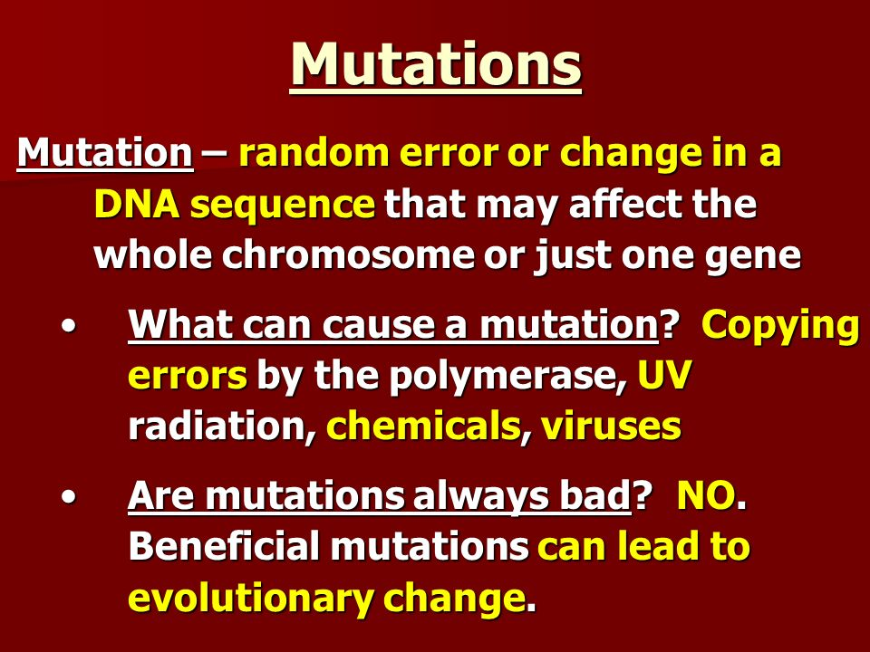 Mutations Mutation – random error or change in a DNA sequence that may affect the whole chromosome or just one gene.