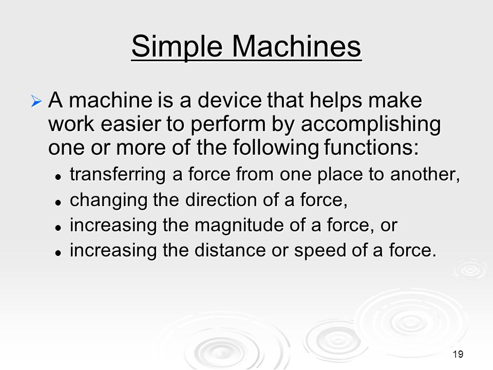 Simple Machines A machine is a device that helps make work easier to perform by accomplishing one or more of the following functions: