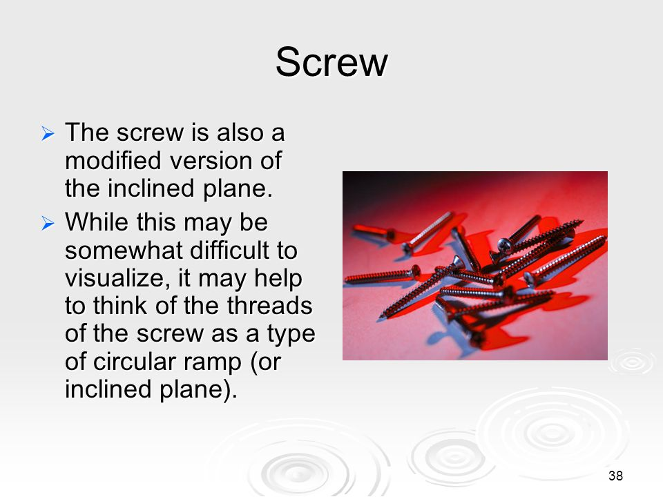 Screw The screw is also a modified version of the inclined plane.