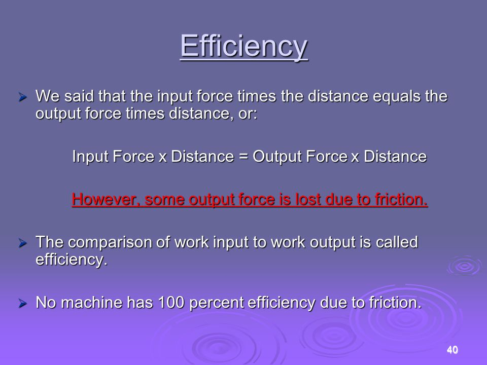 Efficiency We said that the input force times the distance equals the output force times distance, or: